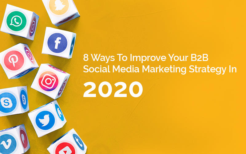 8 Ways To Improve Your B2B Social Media Marketing Strategy In 2020